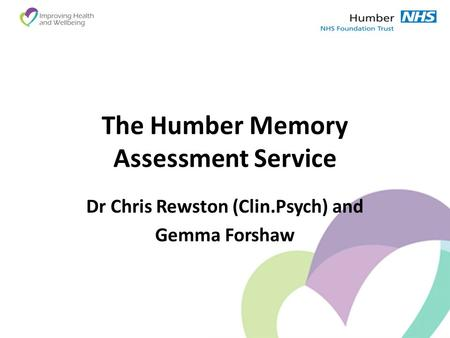 The Humber Memory Assessment Service Dr Chris Rewston (Clin.Psych) and Gemma Forshaw.