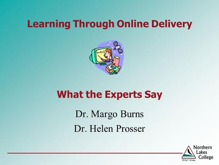 Learning Through Online Delivery What the Experts Say Dr. Margo Burns Dr. Helen Prosser.