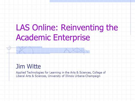 LAS Online: Reinventing the Academic Enterprise Jim Witte Applied Technologies for Learning in the Arts & Sciences, College of Liberal Arts & Sciences,
