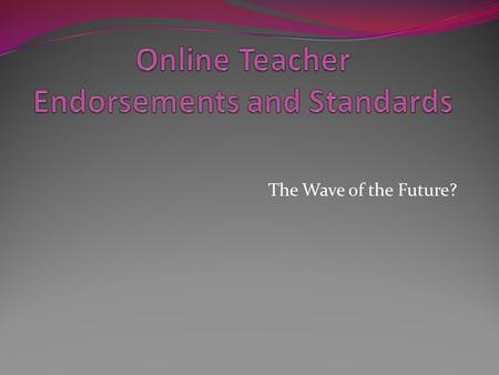 The Wave of the Future?. Online education more widely accepted within the last 5 years 48 states have online learning opportunities 39 states with virtual.
