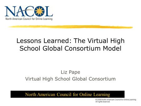 North American Council for Online Learning © 2008 North American Council for Online Learning All rights reserved. Lessons Learned: The Virtual High School.