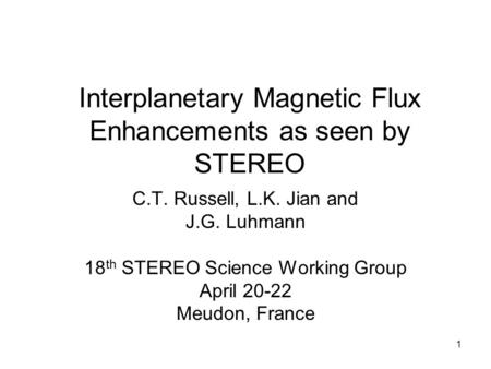 1 Interplanetary Magnetic Flux Enhancements as seen by STEREO C.T. Russell, L.K. Jian and J.G. Luhmann 18 th STEREO Science Working Group April 20-22 Meudon,