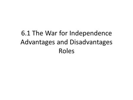 6.1 The War for Independence Advantages and Disadvantages Roles.