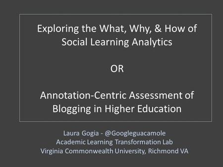 Exploring the What, Why, & How of Social Learning Analytics OR Annotation-Centric Assessment of Blogging in Higher Education Laura Gogia
