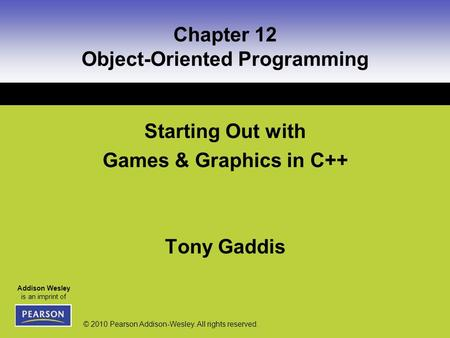 Addison Wesley is an imprint of © 2010 Pearson Addison-Wesley. All rights reserved. Chapter 12 Object-Oriented Programming Starting Out with Games & Graphics.