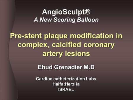 Pre-stent plaque modification in complex, calcified coronary artery lesions AngioSculpt® A New Scoring Balloon Ehud Grenadier M.D Cardiac catheterization.