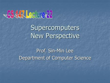 Supercomputers New Perspective Prof. Sin-Min Lee Department of Computer Science.