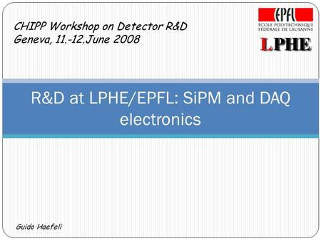 Guido Haefeli CHIPP Workshop on Detector R&D Geneva, 11.-12.June 2008 R&D at LPHE/EPFL: SiPM and DAQ electronics.