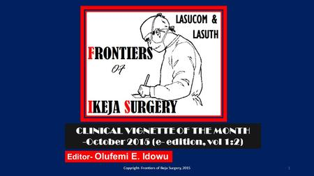 Editor- Olufemi E. Idowu Copyright- Frontiers of Ikeja Surgery, 2015 CLINICAL VIGNETTE OF THE MONTH -October 2015 (e- edition, vol 1:2) 1.