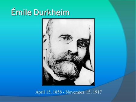Émile Durkheim April 15, 1858 - November 15, 1917.