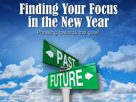 Finding Your Focus in the New Year Finding Your Focus in the New Year Pressing towards the goal!