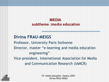 C9. Media education. Geneva 2009. Divina FRAU-MEIGS MEDIA subtheme :media education Divina FRAU-MEIGS Professor, University Paris Sorbonne Director, master.