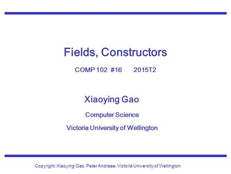 Xiaoying Gao Computer Science Victoria University of Wellington Copyright: Xiaoying Gao, Peter Andreae, Victoria University of Wellington Fields, Constructors.