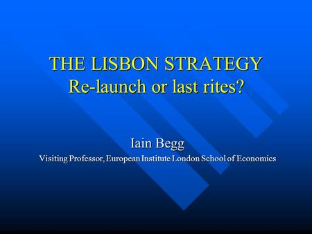 THE LISBON STRATEGY Re-launch or last rites? Iain Begg Visiting Professor, European Institute London School of Economics.