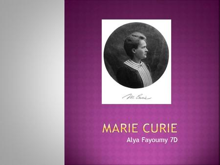 Alya Fayoumy 7D. Marie Curie was born in Warsaw on November 7 1867. She was a daughter of secondary school teacher. In 1891 Marie went to Paris, France.