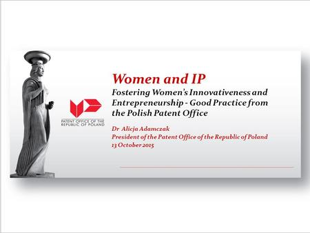 Dr Alicja Adamczak President of the Patent Office of the Republic of Poland 13 October 2015 Women and IP Fostering Women's Innovativeness and Entrepreneurship.