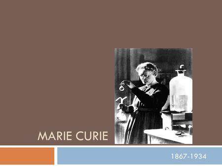 MARIE CURIE 1867-1934. Early life  Marie Curie was born Maria Sklodowska, in Warsaw, Poland on November 7, 1867  She was the daughter of a secondary.