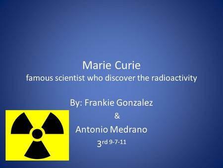 Marie Curie famous scientist who discover the radioactivity By: Frankie Gonzalez & Antonio Medrano 3 rd 9-7-11.