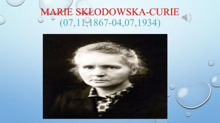 MARIE SKLODOWSKA-CURIE (07,11,1867-04,07,1934) BIOGRAPHY NAME : MARYA SKLODOWSKA (MARIE SKLODOWSKA) BORN : 7 NOVEMBER 1867 IN WARSAW, KINGDOM OF POLAND,