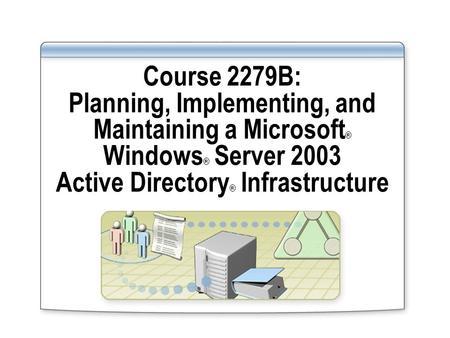 Course 2279B: Planning, Implementing, and Maintaining a Microsoft ® Windows ® Server 2003 Active Directory ® Infrastructure.