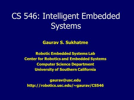 CS 546: Intelligent Embedded Systems Gaurav S. Sukhatme Robotic Embedded Systems Lab Center for Robotics and Embedded Systems Computer Science Department.