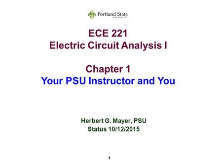 1 ECE 221 Electric Circuit Analysis I Chapter 1 Your PSU Instructor and You Herbert G. Mayer, PSU Status 10/12/2015.