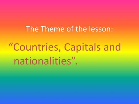 "The Theme of the lesson: ""Countries, Capitals and nationalities""."