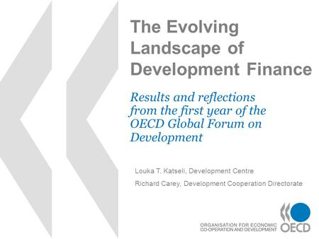 The Evolving Landscape of Development Finance Results and reflections from the first year of the OECD Global Forum on Development Louka T. Katseli, Development.