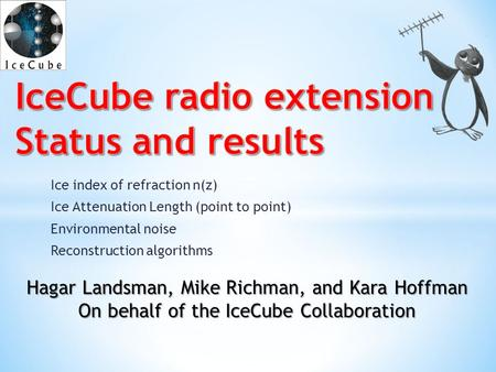 Hagar Landsman, Mike Richman, and Kara Hoffman On behalf of the IceCube Collaboration Ice index of refraction n(z) Ice Attenuation Length (point to point)