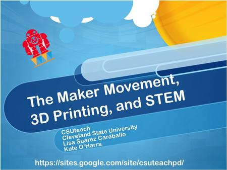 The Maker Movement, 3D Printing, and STEM CSUteach Cleveland State University Lisa Suarez Caraballo Kate O'Harra https://sites.google.com/site/csuteachpd/