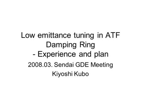 Low emittance tuning in ATF Damping Ring - Experience and plan 2008.03. Sendai GDE Meeting Kiyoshi Kubo.
