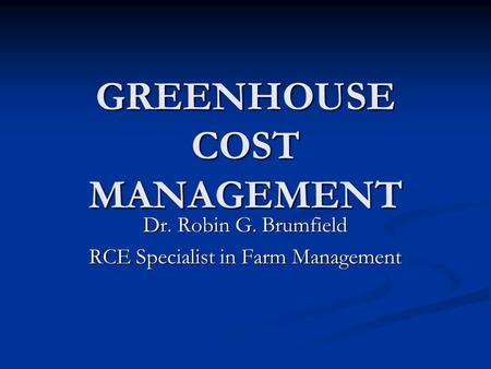 GREENHOUSE COST MANAGEMENT Dr. Robin G. Brumfield RCE Specialist in Farm Management.