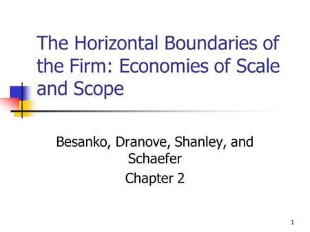 1 The Horizontal Boundaries of the Firm: Economies of Scale and Scope Besanko, Dranove, Shanley, and Schaefer Chapter 2.