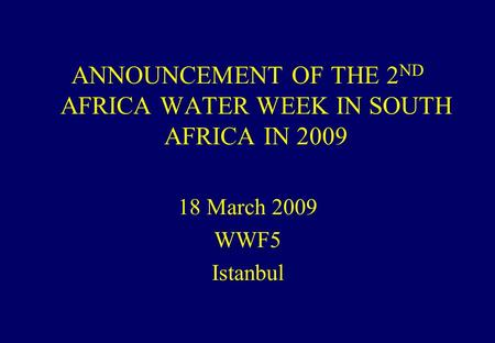ANNOUNCEMENT OF THE 2 ND AFRICA WATER WEEK IN SOUTH AFRICA IN 2009 18 March 2009 WWF5 Istanbul.