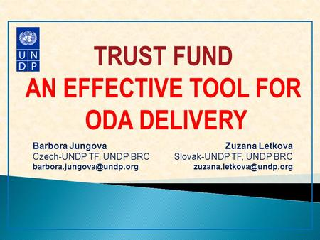 TRUST FUND AN EFFECTIVE TOOL FOR ODA DELIVERY Barbora Jungova Czech-UNDP TF, UNDP BRC Zuzana Letkova Slovak-UNDP TF, UNDP BRC.