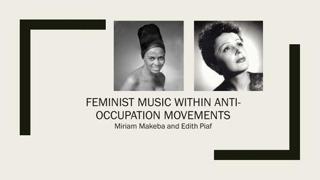 FEMINIST MUSIC WITHIN ANTI- OCCUPATION MOVEMENTS Miriam Makeba and Edith Piaf.