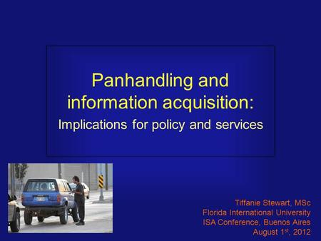 Panhandling and information acquisition: Implications for policy and services Tiffanie Stewart, MSc Florida International University ISA Conference, Buenos.