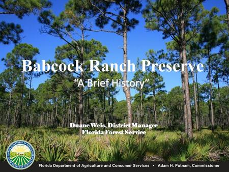 "Babcock Ranch Preserve ""A Brief History"" Duane Weis, District Manager Florida Forest Service."