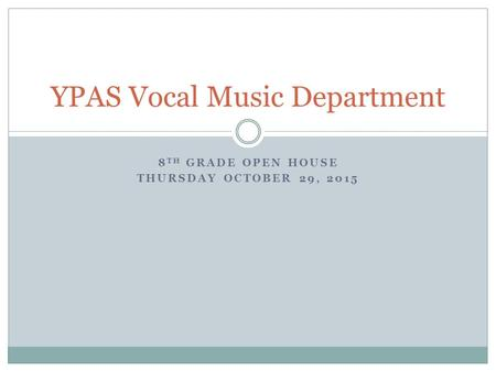 8 TH GRADE OPEN HOUSE THURSDAY OCTOBER 29, 2015 YPAS Vocal Music Department.