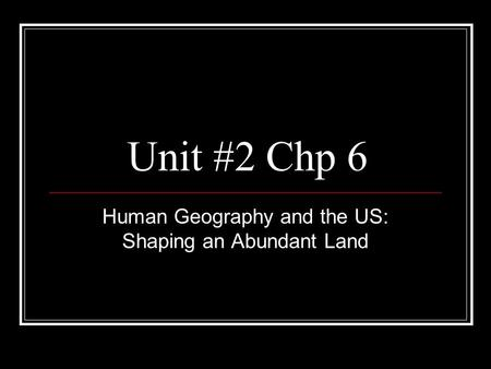 Unit #2 Chp 6 Human Geography and the US: Shaping an Abundant Land.