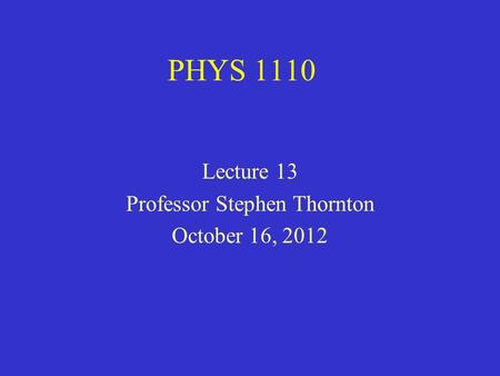 PHYS 1110 Lecture 13 Professor Stephen Thornton October 16, 2012.