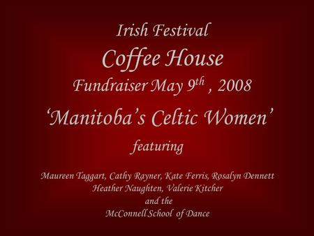 Irish Festival Coffee House Fundraiser May 9 th, 2008 'Manitoba's Celtic Women' featuring Maureen Taggart, Cathy Rayner, Kate Ferris, Rosalyn Dennett Heather.