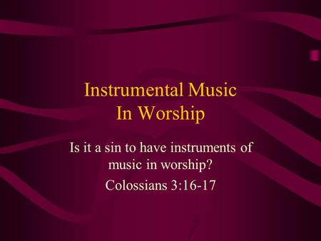 Instrumental Music In Worship Is it a sin to have instruments of music in worship? Colossians 3:16-17.