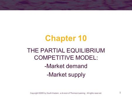 1 Chapter 10 THE PARTIAL EQUILIBRIUM COMPETITIVE MODEL: -Market demand -Market supply Copyright ©2005 by South-Western, a division of Thomson Learning.