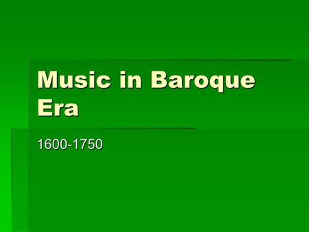 Music in Baroque Era 1600-1750. During the Era, the Arts…  Reflected excess, contrast, and tension  Had the purpose of rejecting limits  Sought to.