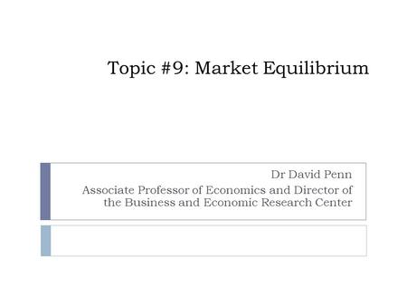 Topic #9: Market Equilibrium Dr David Penn Associate Professor of Economics and Director of the Business and Economic Research Center.