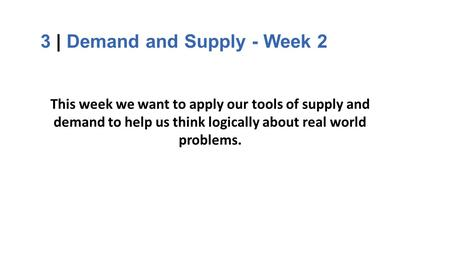 3 | Demand and Supply - Week 2 This week we want to apply our tools of supply and demand to help us think logically about real world problems.