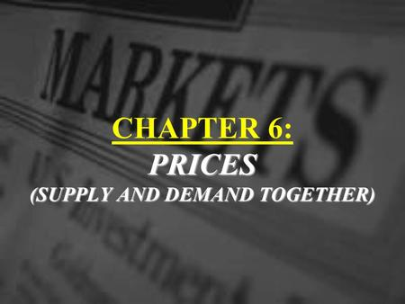 PRICES (SUPPLY AND DEMAND TOGETHER) CHAPTER 6: PRICES (SUPPLY AND DEMAND TOGETHER)
