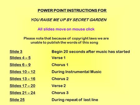POWER POINT INSTRUCTIONS FOR YOU RAISE ME UP BY SECRET GARDEN All slides move on mouse click Please note that because of copyright laws we are unable to.