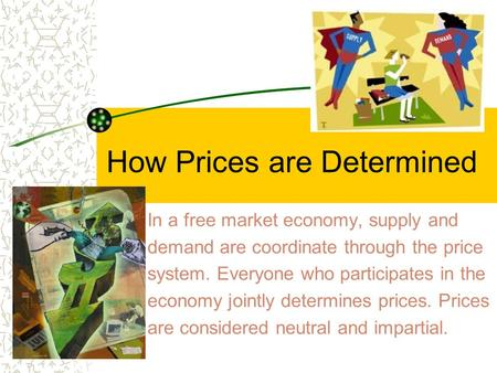How Prices are Determined In a free market economy, supply and demand are coordinate through the price system. Everyone who participates in the economy.